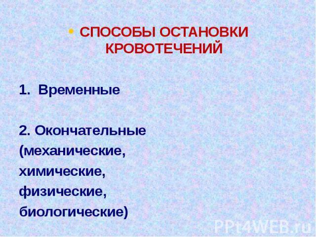 СПОСОБЫ ОСТАНОВКИ КРОВОТЕЧЕНИЙ 1. Временные 2. Окончательные (механические, химические, физические, биологические)