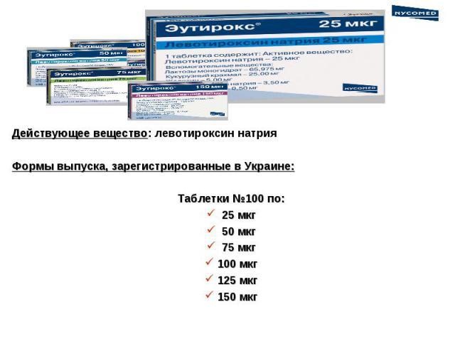 Действующее вещество: левотироксин натрия Формы выпуска, зарегистрированные в Украине: Таблетки №100 по: 25 мкг 50 мкг 75 мкг 100 мкг 125 мкг 150 мкг
