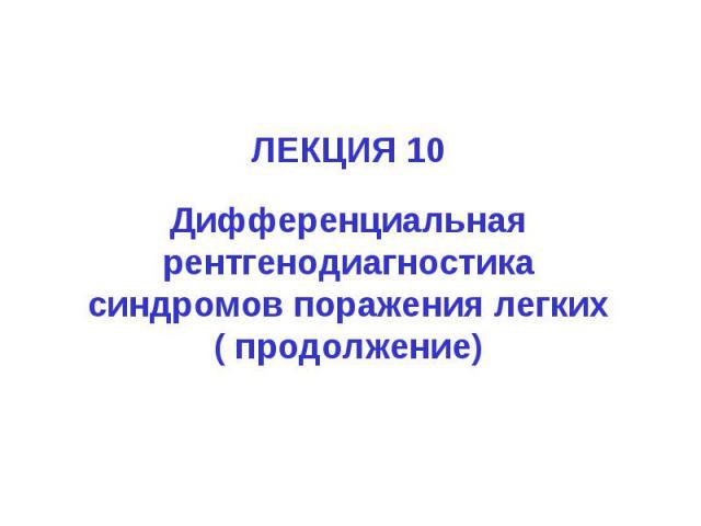 ЛЕКЦИЯ 10 Дифференциальная рентгенодиагностика синдромов поражения легких ( продолжение)