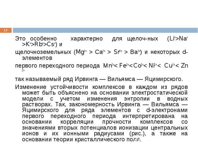 * Это особенно характерно для щелочных (Li+>Na+ >K+>Rb+>Cs+) и щелочноземельных (Mg2+ > Са2+ > Sr2+ > Ва2+) и некоторых d-элементов первого переходного периода Мn2+< Fe2+ < Co2+< Ni2+ < Cu 2+ < Zn 2+ так называемый ряд Ирвинга — Вильямса — Яцимирско…