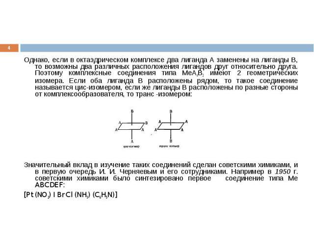 Однако, если в октаэдрическом комплексе два лиганда А заменены на лиганды В, то возможны два различных расположения лигандов друг относительно друга. Поэтому комплексные соединения типа МеА4В2 имеют 2 геометрических изомера. Если оба лиганда В распо…