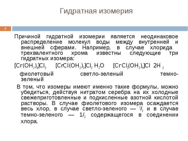 Гидратная изомерия Причиной гидратной изомерии является неодинаковое распределение молекул воды между внутренней и внешней сферами. Например, в случае хлорида трехвалентного хрома известны следующие три гидратных изомера: [Cr (OH2 )6]Cl3 [CrCl (OH2 …