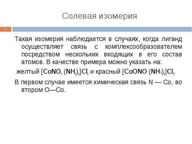 Солевая изомерия * Такая изомерия наблюдается в случаях, когда лиганд осуществляет связь с комплексообразователем посредством нескольких входящих в его состав атомов. В качестве примера можно указать на: желтый [CoNO2 (NH3)5]Cl2 и красный [CoONO (NH…