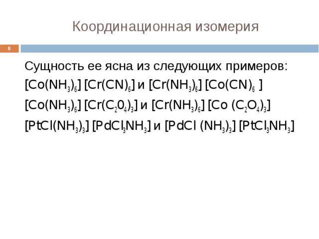 Координационная изомерия * Сущность ее ясна из следующих примеров: [Co(NH3)6] [Cr(CN)6] и [Cr(NH3)6] [Co(CN)6 ] [Co(NH3)6] [Cr(C204)3] и [Cr(NH3)6] [Co (C2O4)3] [PtCl(NH3)3] [PdCl3NH3] и [PdCl (NH3)3] [PtCl3NH3]