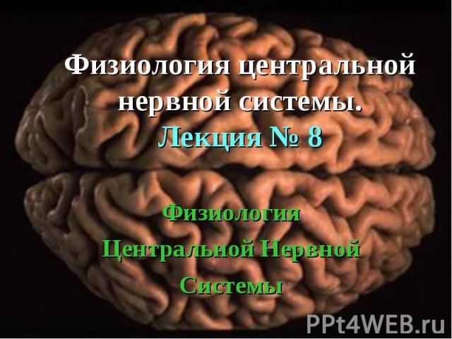 Физиология Центральной Нервной Системы Физиология центральной нервной системы. Лекция № 8
