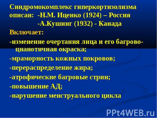 Синдромокомплекс гиперкортизолизма описан: -Н.М. Иценко (1924) – Россия -А.Кушинг (1932) - Канада Включает: -изменение очертания лица и его багрово-цианотичная окраска; -мраморность кожных покровов; -перераспределение жира; -атрофические багровые ст…