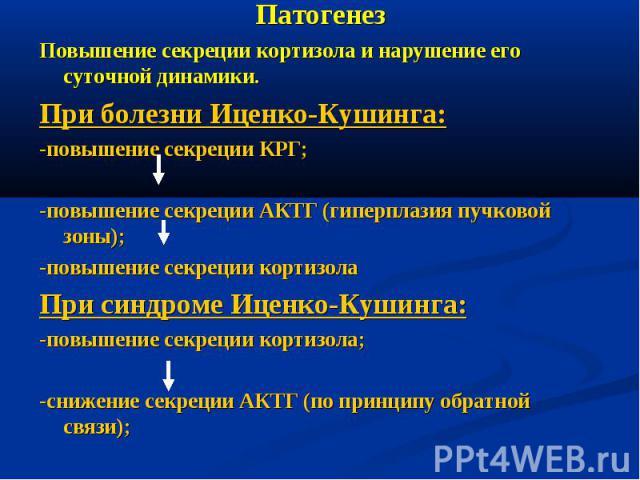 Патогенез Повышение секреции кортизола и нарушение его суточной динамики. При болезни Иценко-Кушинга: -повышение секреции КРГ; -повышение секреции АКТГ (гиперплазия пучковой зоны); -повышение секреции кортизола При синдроме Иценко-Кушинга: -повышени…