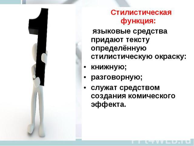 Стилистическая функция: языковые средства придают тексту определённую стилистическую окраску: книжную; разговорную; служат средством создания комического эффекта.