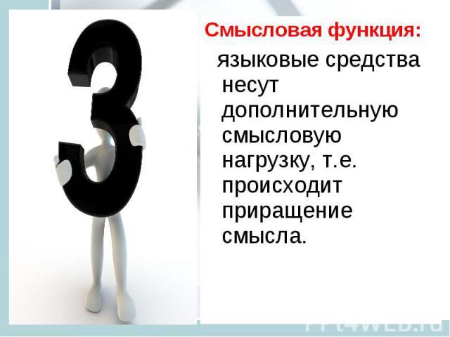 Смысловая функция: языковые средства несут дополнительную смысловую нагрузку, т.е. происходит приращение смысла.