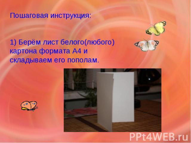 Пошаговая инструкция: 1) Берём лист белого(любого) картона формата А4 и складываем его пополам.