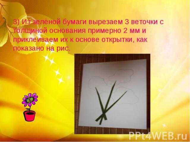 3) Из зелёной бумаги вырезаем 3 веточки с толщиной основания примерно 2 мм и приклеиваем их к основе открытки, как показано на рис.