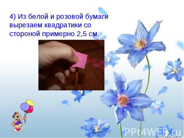 4) Из белой и розовой бумаги вырезаем квадратики со стороной примерно 2,5 см.