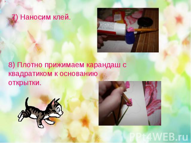 7) Наносим клей. 8) Плотно прижимаем карандаш с квадратиком к основанию открытки.