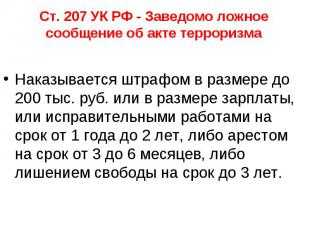Ст. 207 УК РФ - Заведомо ложное сообщение об акте терроризма Наказывается штрафо