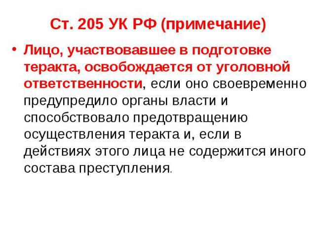 Ст. 205 УК РФ (примечание) Лицо, участвовавшее в подготовке теракта, освобождается от уголовной ответственности, если оно своевременно предупредило органы власти и способствовало предотвращению осуществления теракта и, если в действиях этого лица не…