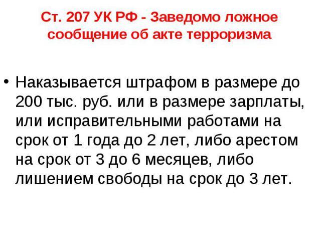 Ст. 207 УК РФ - Заведомо ложное сообщение об акте терроризма Наказывается штрафом в размере до 200 тыс. руб. или в размере зарплаты, или исправительными работами на срок от 1 года до 2 лет, либо арестом на срок от 3 до 6 месяцев, либо лишением свобо…