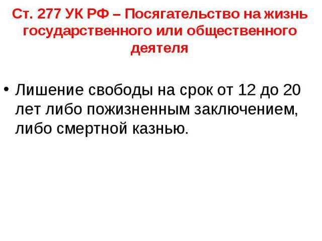 Ст. 277 УК РФ – Посягательство на жизнь государственного или общественного деятеля Лишение свободы на срок от 12 до 20 лет либо пожизненным заключением, либо смертной казнью.