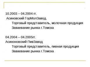 10.2003 – 04.2004 гг. Асиновский ГорМолЗавод. Торговый представитель, молочная п
