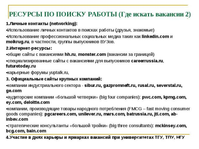 РЕСУРСЫ ПО ПОИСКУ РАБОТЫ (Где искать вакансии 2) 1.Личные контакты (networking): •Использование личных контактов в поисках работы (друзья, знакомые) •Использование профессиональных социальных медиа таких как linkedin.com и moikrug.ru, в частности, г…
