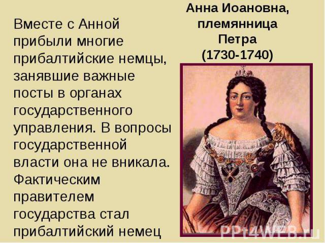 Анна Иоановна, племянница Петра (1730-1740) Вместе с Анной прибыли многие прибалтийские немцы, занявшие важные посты в органах государственного управления. В вопросы государственной власти она не вникала. Фактическим правителем государства стал приб…