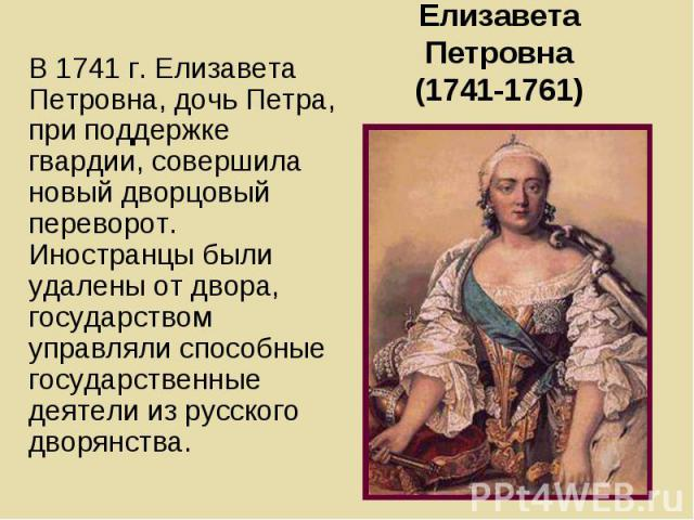 Елизавета Петровна (1741-1761) В 1741 г. Елизавета Петровна, дочь Петра, при поддержке гвардии, совершила новый дворцовый переворот. Иностранцы были удалены от двора, государством управляли способные государственные деятели из русского дворянства.