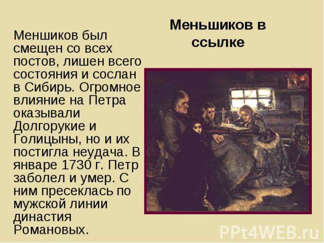 Меньшиков в ссылке Меншиков был смещен со всех постов, лишен всего состояния и сослан в Сибирь. Огромное влияние на Петра оказывали Долгорукие и Голицыны, но и их постигла неудача. В январе 1730 г. Петр заболел и умер. С ним пресеклась по мужской ли…