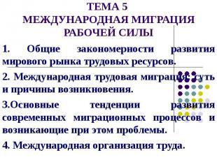 ТЕМА 5 МЕЖДУНАРОДНАЯ МИГРАЦИЯ РАБОЧЕЙ СИЛЫ 1. Общие закономерности развития миро