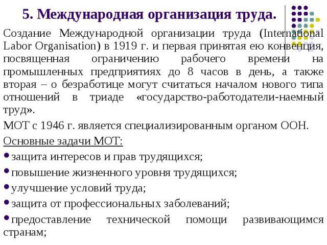 5. Международная организация труда. Создание Международной организации труда (International Labor Organisation) в 1919 г. и первая принятая ею конвенция, посвященная ограничению рабочего времени на промышленных предприятиях до 8 часов в день, а такж…