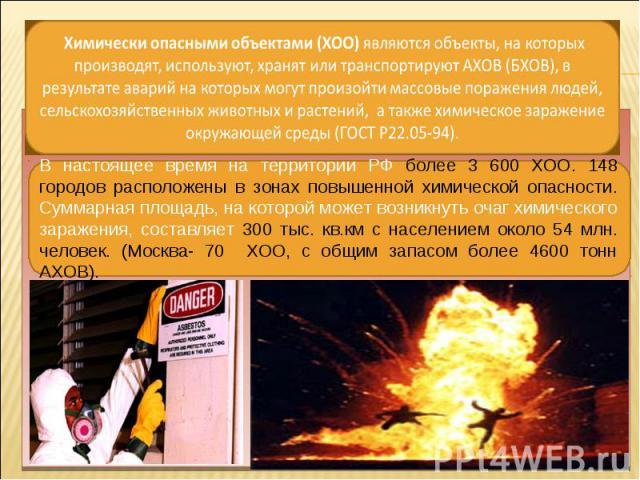 В настоящее время на территории РФ более 3 600 ХОО. 148 городов расположены в зонах повышенной химической опасности. Суммарная площадь, на которой может возникнуть очаг химического заражения, составляет 300 тыс. кв.км с населением около 54 млн. чело…