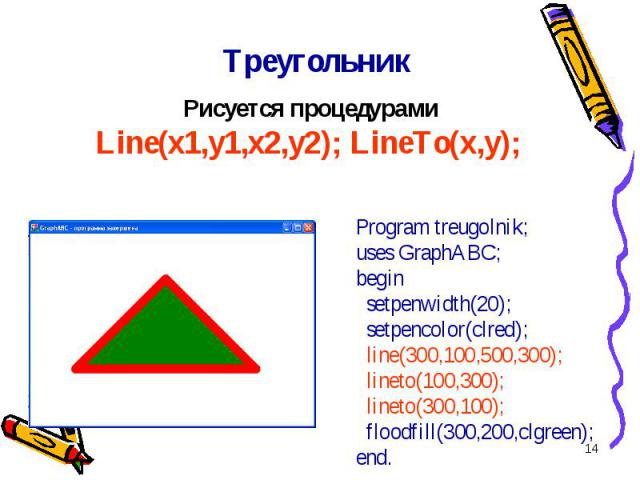 * Program treugolnik;uses GraphABC;begin setpenwidth(20); setpencolor(clred); line(300,100,500,300); lineto(100,300); lineto(300,100); floodfill(300,200,clgreen);end. Треугольник Рисуется процедурами Line(x1,y1,x2,y2); LineTo(x,y);