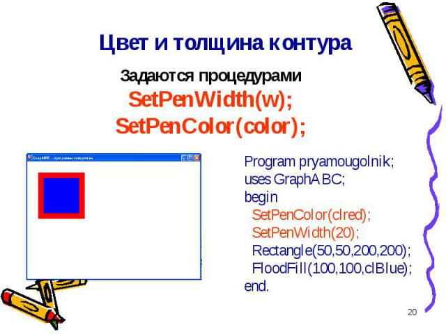 * Program pryamougolnik;uses GraphABC;begin SetPenColor(clred); SetPenWidth(20); Rectangle(50,50,200,200); FloodFill(100,100,clBlue);end. Цвет и толщина контура Задаются процедурами SetPenWidth(w); SetPenColor(color);