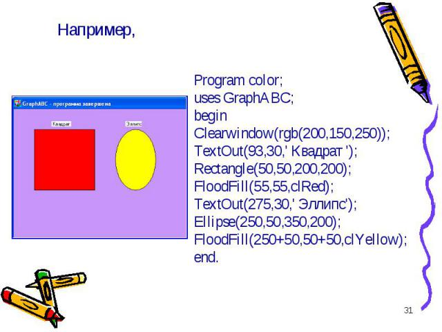 * Program color; uses GraphABC; begin Clearwindow(rgb(200,150,250)); TextOut(93,30,\' Квадрат \'); Rectangle(50,50,200,200); FloodFill(55,55,clRed); TextOut(275,30,\' Эллипс\'); Ellipse(250,50,350,200); FloodFill(250+50,50+50,clYellow); end. Например,