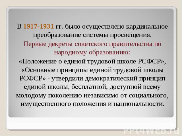 В 1917-1931 гг. было осуществлено кардинальное преобразование системы просвещения. Первые декреты советского правительства по народному образованию: «Положение о единой трудовой школе РСФСР», «Основные принципы единой трудовой школы РСФСР» - утверди…