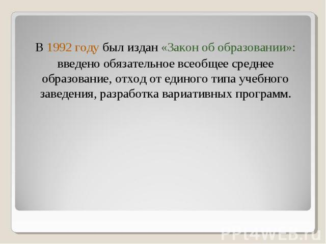 В 1992 году был издан «Закон об образовании»: введено обязательное всеобщее среднее образование, отход от единого типа учебного заведения, разработка вариативных программ.