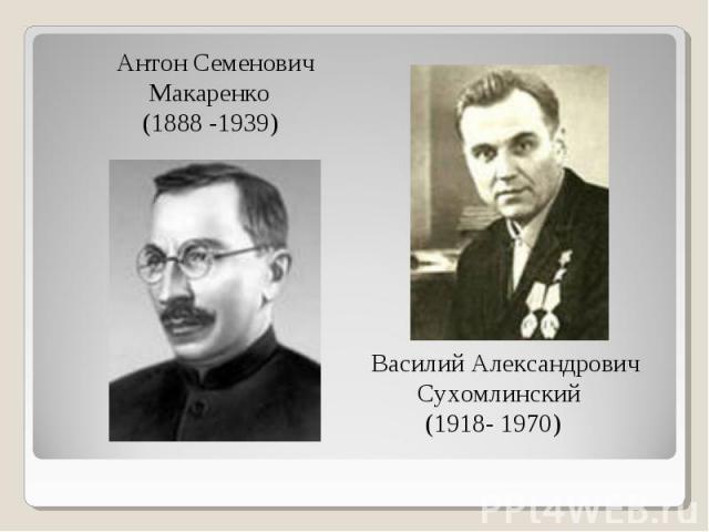 Антон Семенович Макаренко (1888 -1939) Василий Александрович Сухомлинский (1918- 1970)