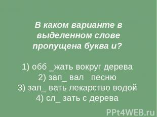 В каком варианте в выделенном слове пропущена буква и? 1) обб _жать вокруг дерев
