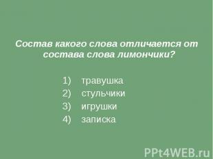 Состав какого слова отличается от состава слова лимончики? 1) травушка 2) стульч