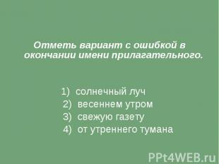 Отметь вариант с ошибкой в окончании имени прилагательного. 1) солнечный луч 2)