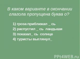 В каком варианте в окончании глагола пропущена буква о? 1) гроза приближал _ сь