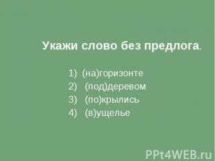 Укажи слово без предлога. 1) (на)горизонте 2) (под)деревом 3) (по)крылись 4) (в)