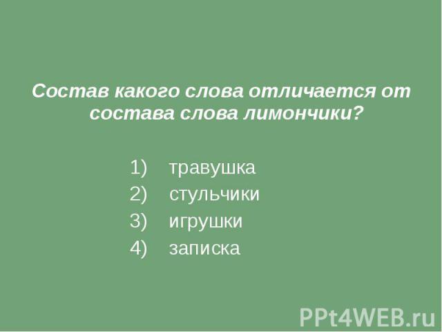 Состав какого слова отличается от состава слова лимончики? 1) травушка 2) стульчики 3) игрушки 4) записка