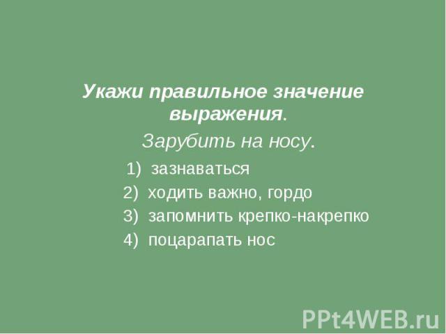 Укажи правильное значение выражения. Зарубить на носу. 1) зазнаваться 2) ходить важно, гордо 3) запомнить крепко-накрепко 4) поцарапать нос