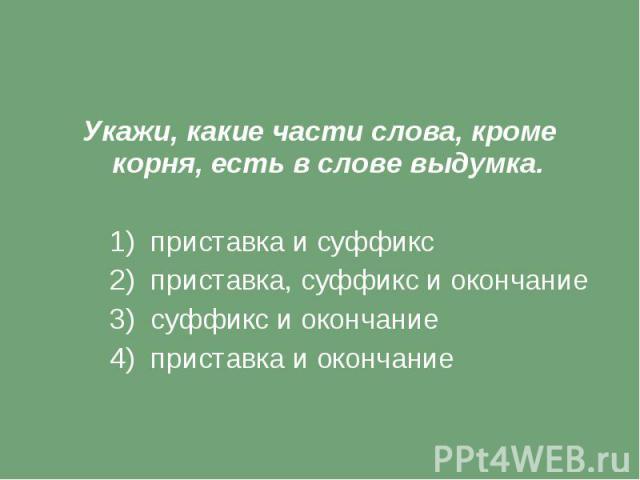 Укажи, какие части слова, кроме корня, есть в слове выдумка. 1) приставка и суффикс 2) приставка, суффикс и окончание 3) суффикс и окончание 4) приставка и окончание