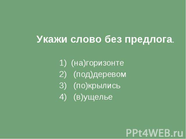 Укажи слово без предлога. 1) (на)горизонте 2) (под)деревом 3) (по)крылись 4) (в)ущелье