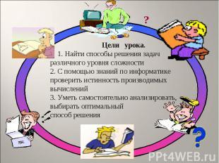Цели урока. 1. Найти способы решения задач различного уровня сложности 2. С помо