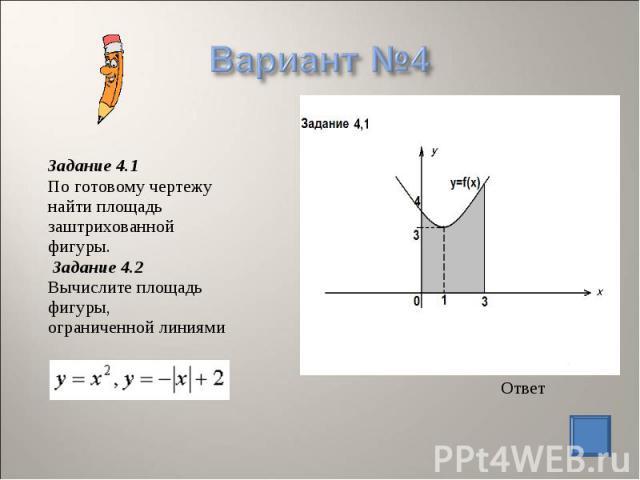 Задание 4.1 По готовому чертежу найти площадь заштрихованной фигуры. Задание 4.2 Вычислите площадь фигуры, ограниченной линиями Ответ