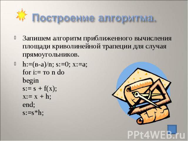 Запишем алгоритм приближенного вычисления площади криволинейной трапеции для случая прямоугольников. h:=(в-а)/n; s:=0; х:=а; for i:= то n do begin s:= s + f(x); х:= х + h; end; s:=s*h;