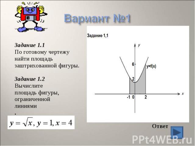 Задание 1.1 По готовому чертежу найти площадь заштрихованной фигуры. Задание 1.2 Вычислите площадь фигуры, ограниченной линиями . Ответ