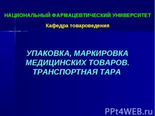 НАЦИОНАЛЬНЫЙ ФАРМАЦЕВТИЧЕСКИЙ УНИВЕРСИТЕТ Кафедра товароведения УПАКОВКА, МАРКИР