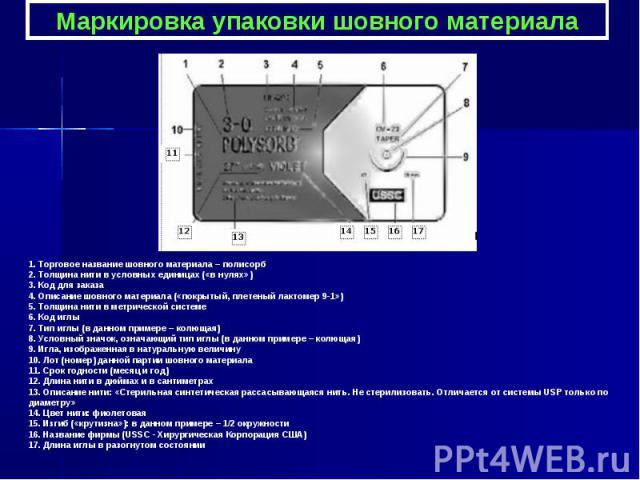 Маркировка упаковки шовного материала 1. Торговое название шовного материала – полисорб 2. Толщина нити в условных единицах («в нулях») 3. Код для заказа 4. Описание шовного материала («покрытый, плетеный лактомер 9-1») 5. Толщина нити в метрической…